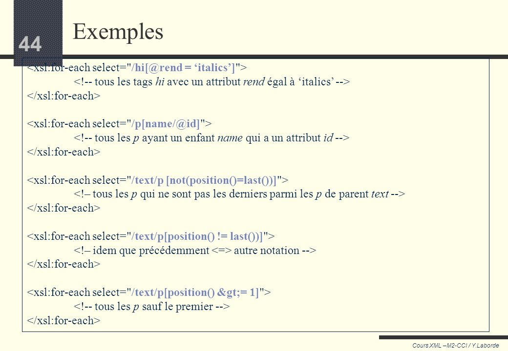 Exemples <xsl:for-each select= /hi[@rend = 'italics'] >